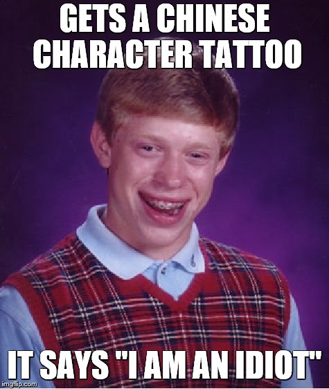 "Bad Luck Brian Meme | GETS A CHINESE CHARACTER TATTOO IT SAYS ""I AM AN IDIOT"" 