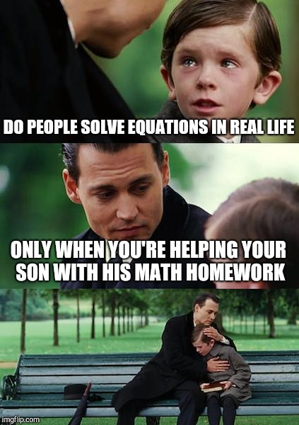 Finding Neverland Meme | DO PEOPLE SOLVE EQUATIONS IN REAL LIFE ONLY WHEN YOU'RE HELPING YOUR SON WITH HIS MATH HOMEWORK | image tagged in memes,finding neverland | made w/ Imgflip meme maker