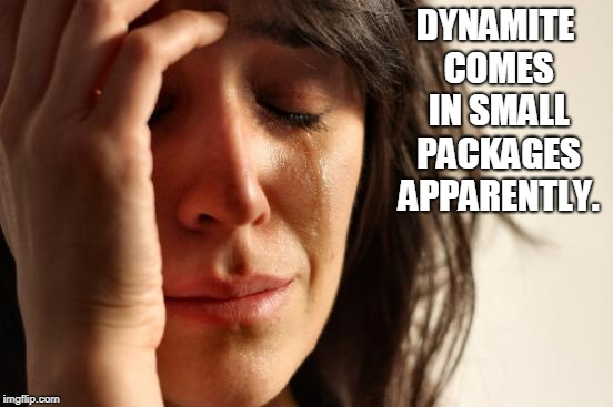 First World Problems Meme | DYNAMITE COMES IN SMALL PACKAGES APPARENTLY. | image tagged in memes,first world problems | made w/ Imgflip meme maker