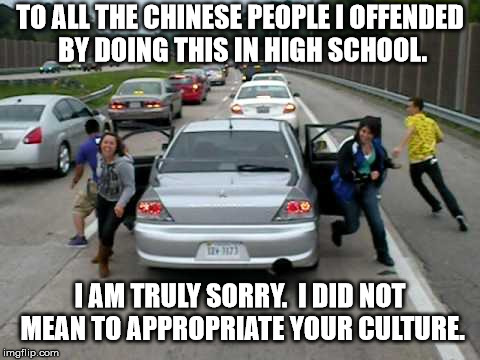 Chinese fire drill appropriation | TO ALL THE CHINESE PEOPLE I OFFENDED BY DOING THIS IN HIGH SCHOOL. I AM TRULY SORRY.  I DID NOT MEAN TO APPROPRIATE YOUR CULTURE. | image tagged in chinese,fire drill,appropriation,i'm sorry | made w/ Imgflip meme maker