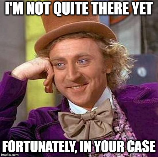 Creepy Condescending Wonka Meme | I'M NOT QUITE THERE YET FORTUNATELY, IN YOUR CASE | image tagged in memes,creepy condescending wonka | made w/ Imgflip meme maker
