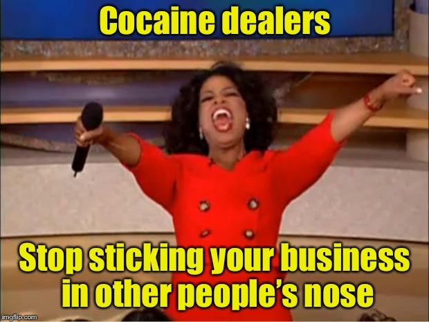 Making a meme from the first template offered.  | Cocaine dealers Stop sticking your business in other people's nose | image tagged in memes,oprah you get a,mind your own business | made w/ Imgflip meme maker