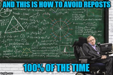 AND THIS IS HOW TO AVOID REPOSTS 100% OF THE TIME | made w/ Imgflip meme maker