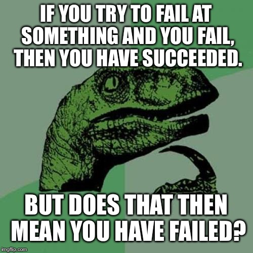 My brain hurts | IF YOU TRY TO FAIL AT SOMETHING AND YOU FAIL, THEN YOU HAVE SUCCEEDED. BUT DOES THAT THEN MEAN YOU HAVE FAILED? | image tagged in memes,philosoraptor | made w/ Imgflip meme maker
