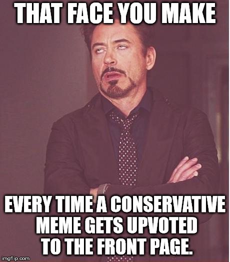 Face You Make Robert Downey Jr Meme | THAT FACE YOU MAKE EVERY TIME A CONSERVATIVE MEME GETS UPVOTED TO THE FRONT PAGE. | image tagged in memes,face you make robert downey jr | made w/ Imgflip meme maker