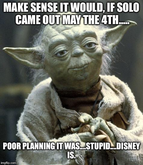 yoda | MAKE SENSE IT WOULD, IF SOLO CAME OUT MAY THE 4TH..... POOR PLANNING IT WAS....STUPID....DISNEY IS. | image tagged in yoda | made w/ Imgflip meme maker
