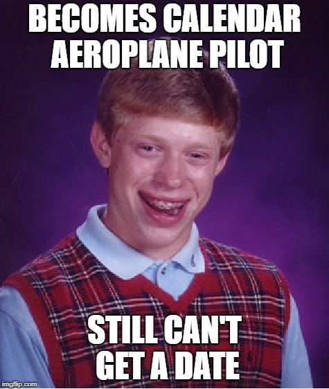 Bad Luck Brian Meme | BECOMES CALENDAR AEROPLANE PILOT STILL CAN'T GET A DATE | image tagged in memes,bad luck brian | made w/ Imgflip meme maker