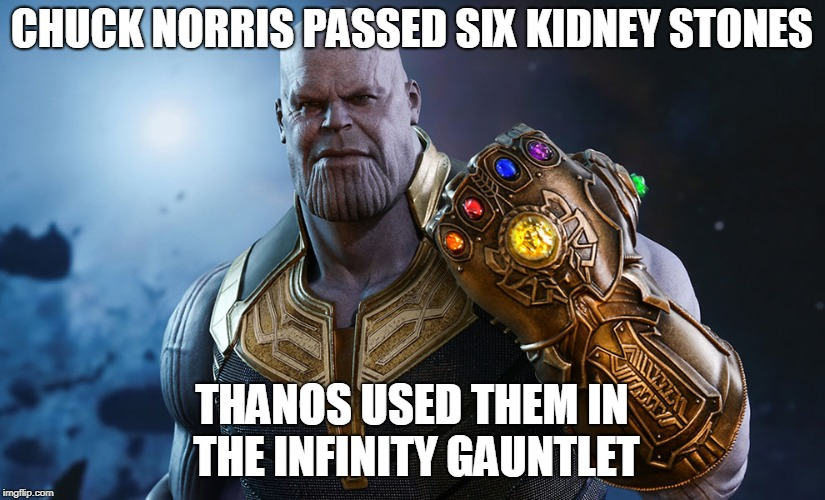 Chuck Norris Infinity Gauntlet | CHUCK NORRIS PASSED SIX KIDNEY STONES THANOS USED THEM IN THE INFINITY GAUNTLET | image tagged in infinity,chuck norris,memes | made w/ Imgflip meme maker