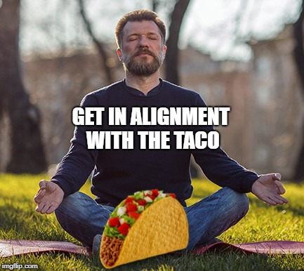 GET IN ALIGNMENT WITH THE TACO | image tagged in cinco de mayo,taco,tacos are the answer,spirituality,meditation,love | made w/ Imgflip meme maker