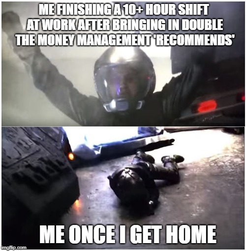 ME FINISHING A 10+ HOUR SHIFT AT WORK AFTER BRINGING IN DOUBLE THE MONEY MANAGEMENT 'RECOMMENDS' ME ONCE I GET HOME | image tagged in battlestar galactica the passage | made w/ Imgflip meme maker