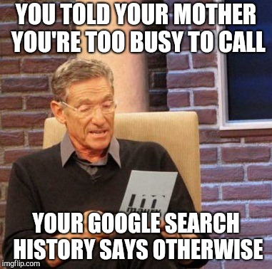 Maury lie detector | YOU TOLD YOUR MOTHER YOU'RE TOO BUSY TO CALL YOUR GOOGLE SEARCH HISTORY SAYS OTHERWISE | image tagged in memes,maury lie detector | made w/ Imgflip meme maker