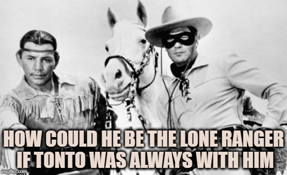 HOW COULD HE BE THE LONE RANGER IF TONTO WAS ALWAYS WITH HIM | image tagged in lone ranger tonto,funny,memes,funny memes | made w/ Imgflip meme maker