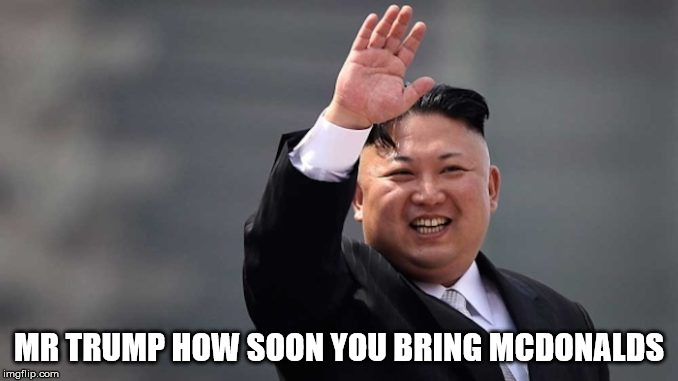 Kim Jung UN | MR TRUMP HOW SOON YOU BRING MCDONALDS | image tagged in mcdonalds | made w/ Imgflip meme maker