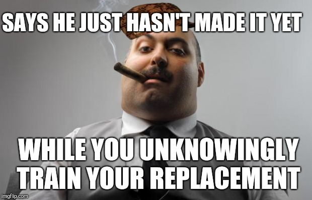 SAYS HE JUST HASN'T MADE IT YET WHILE YOU UNKNOWINGLY TRAIN YOUR REPLACEMENT | made w/ Imgflip meme maker