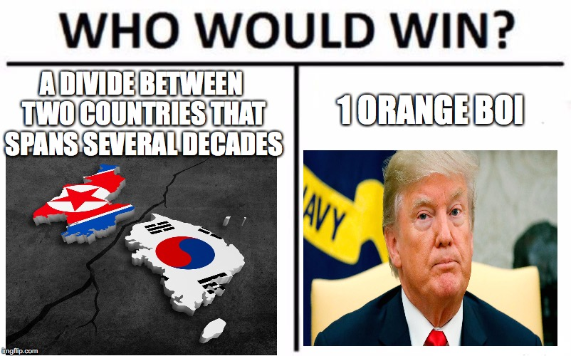Who Would Win? Meme | A DIVIDE BETWEEN TWO COUNTRIES THAT SPANS SEVERAL DECADES 1 ORANGE BOI | image tagged in memes,who would win,funny,korea,trump,current events | made w/ Imgflip meme maker