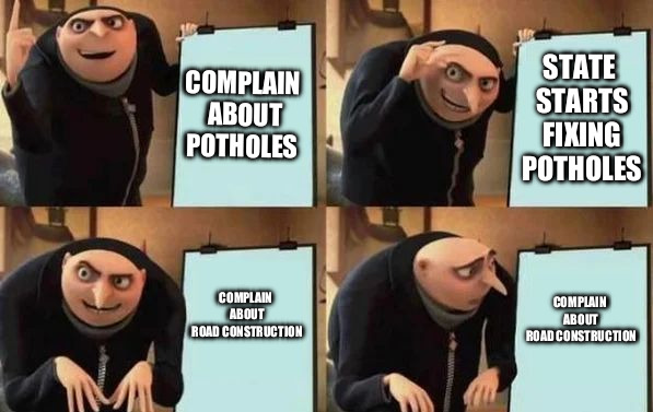 Gru's Plan | COMPLAIN ABOUT POTHOLES STATE STARTS FIXING POTHOLES COMPLAIN ABOUT ROAD CONSTRUCTION COMPLAIN ABOUT ROAD CONSTRUCTION | image tagged in gru's plan | made w/ Imgflip meme maker