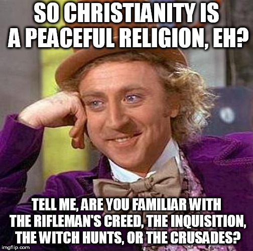 Creepy Condescending Wonka Meme | SO CHRISTIANITY IS A PEACEFUL RELIGION, EH? TELL ME, ARE YOU FAMILIAR WITH THE RIFLEMAN'S CREED, THE INQUISITION, THE WITCH HUNTS, OR THE CR | image tagged in memes,creepy condescending wonka,christianity,hypocrisy,rifleman's creed,crusades | made w/ Imgflip meme maker