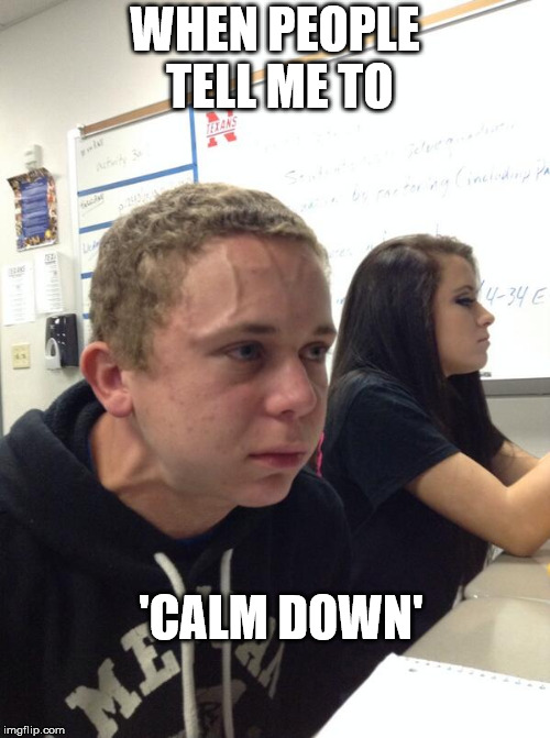 Human Pressure Cooker | WHEN PEOPLE TELL ME TO 'CALM DOWN' | image tagged in angry guy class,keep calm calm,angry,keep calm | made w/ Imgflip meme maker