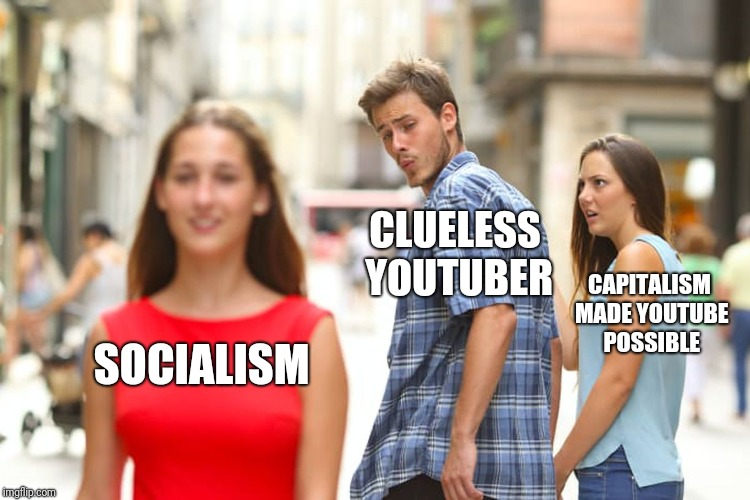 Distracted Boyfriend Meme | SOCIALISM CLUELESS YOUTUBER CAPITALISM MADE YOUTUBE POSSIBLE | image tagged in memes,distracted boyfriend | made w/ Imgflip meme maker