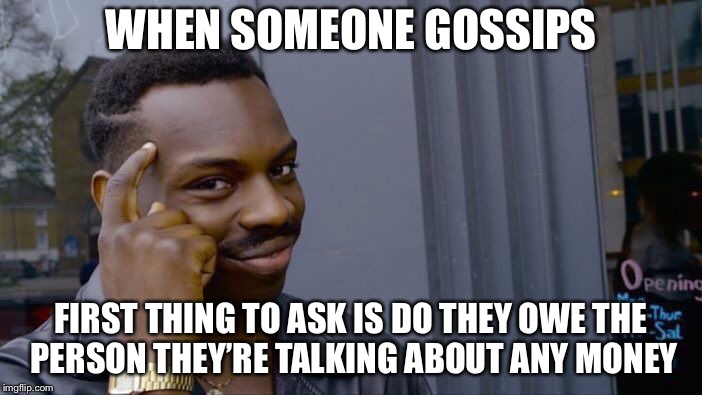Roll Safe Think About It Meme | WHEN SOMEONE GOSSIPS FIRST THING TO ASK IS DO THEY OWE THE PERSON THEY'RE TALKING ABOUT ANY MONEY | image tagged in memes,roll safe think about it | made w/ Imgflip meme maker