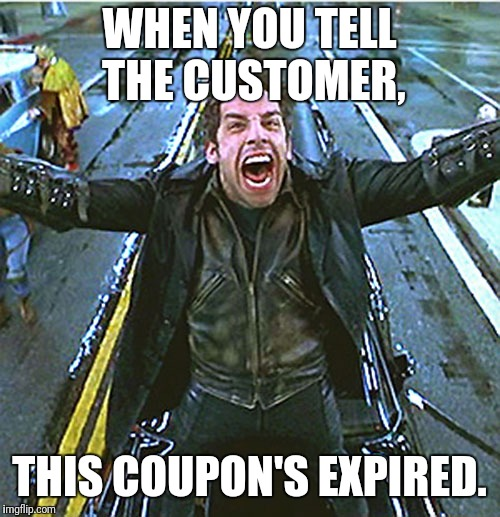 Here we go... | WHEN YOU TELL THE CUSTOMER, THIS COUPON'S EXPIRED. | image tagged in retail,customers,job,cheap,annoying | made w/ Imgflip meme maker