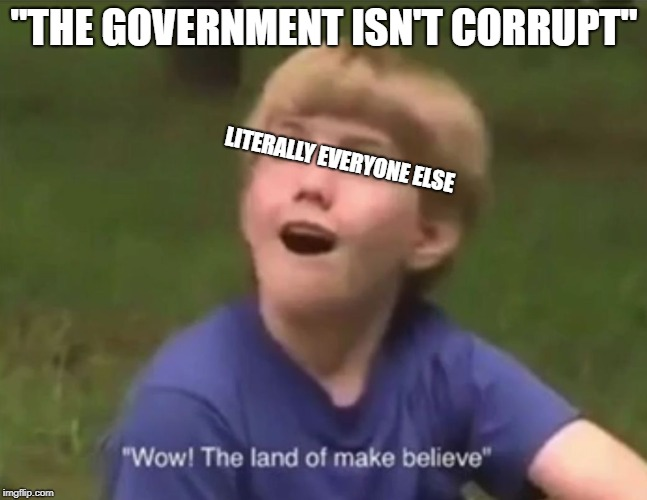"The Land of Make Believe | ""THE GOVERNMENT ISN'T CORRUPT"" LITERALLY EVERYONE ELSE 