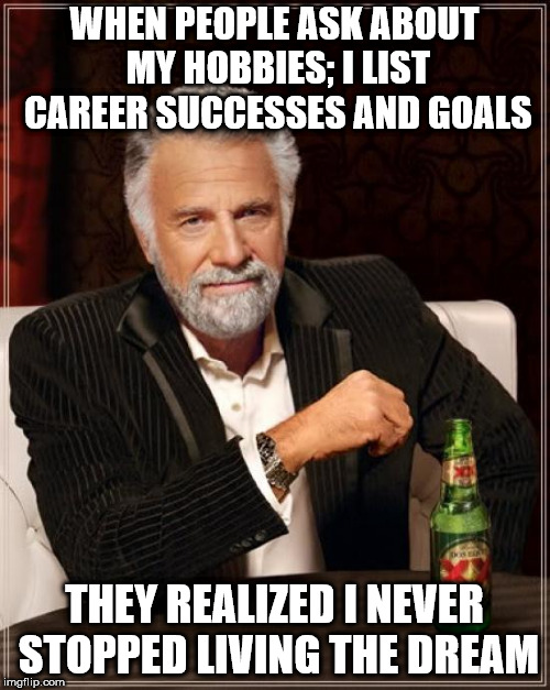 The Most Interesting Man In The World Meme | WHEN PEOPLE ASK ABOUT MY HOBBIES; I LIST CAREER SUCCESSES AND GOALS THEY REALIZED I NEVER STOPPED LIVING THE DREAM | image tagged in memes,the most interesting man in the world | made w/ Imgflip meme maker