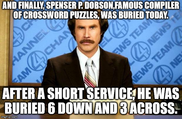 not 3 acres, but 3 across | AND FINALLY, SPENSER P. DOBSON,FAMOUS COMPILER OF CROSSWORD PUZZLES, WAS BURIED TODAY. AFTER A SHORT SERVICE, HE WAS BURIED 6 DOWN AND 3 ACR | image tagged in breaking news,funeral,crossword,puzzles,cemetry | made w/ Imgflip meme maker