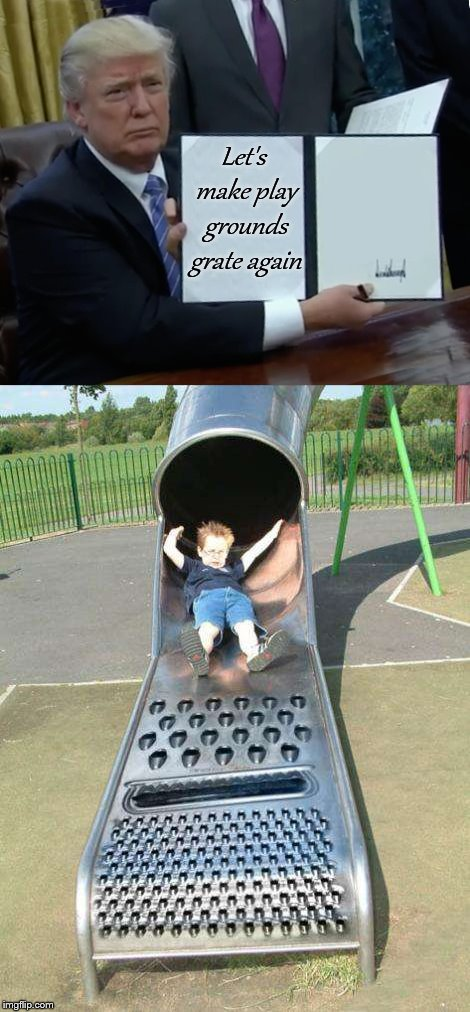 Make playgrounds great again! | Let's make play grounds grate again | image tagged in memes,trump bill signing,playground,cheesegrater,make america great again | made w/ Imgflip meme maker