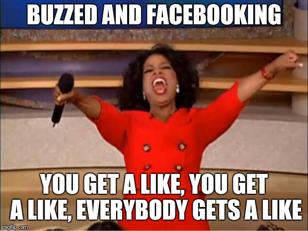 Oprah You Get A Meme | BUZZED AND FACEBOOKING YOU GET A LIKE, YOU GET A LIKE, EVERYBODY GETS A LIKE | image tagged in memes,oprah you get a | made w/ Imgflip meme maker