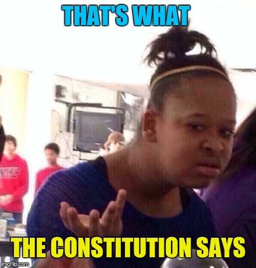 Black Girl Wat Meme | THAT'S WHAT THE CONSTITUTION SAYS | image tagged in memes,black girl wat | made w/ Imgflip meme maker