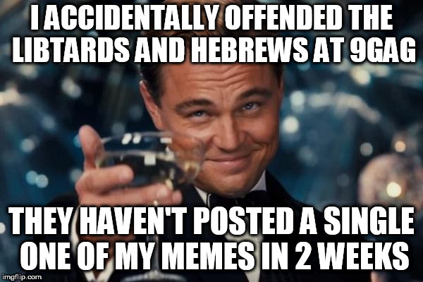 my bad bro. just ky...i mean kicking it | I ACCIDENTALLY OFFENDED THE LIBTARDS AND HEBREWS AT 9GAG THEY HAVEN'T POSTED A SINGLE ONE OF MY MEMES IN 2 WEEKS | image tagged in memes,leonardo dicaprio cheers | made w/ Imgflip meme maker