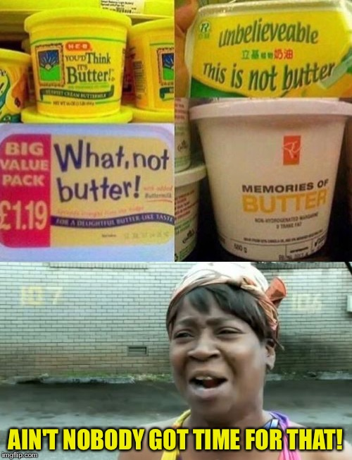 AIN'T NOBODY GOT TIME FOR THAT! | image tagged in butter | made w/ Imgflip meme maker