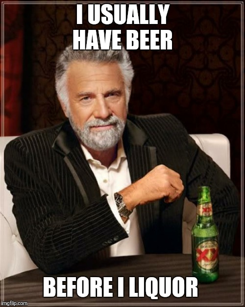 The Most Interesting Man In The World Meme | I USUALLY HAVE BEER BEFORE I LIQUOR | image tagged in memes,the most interesting man in the world | made w/ Imgflip meme maker