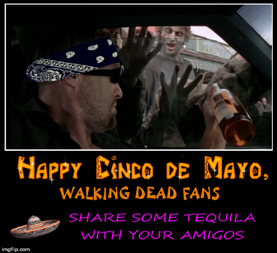 Cinco De Walkers | image tagged in the walking dead,tequila,walking dead,cinco de mayo,mexican,walkers | made w/ Imgflip meme maker