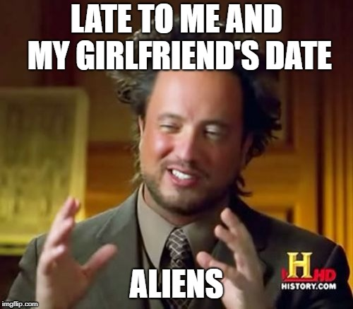 Ancient Aliens Meme | LATE TO ME AND MY GIRLFRIEND'S DATE ALIENS | image tagged in memes,ancient aliens | made w/ Imgflip meme maker