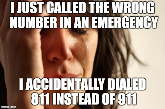 1st World Problems | I JUST CALLED THE WRONG NUMBER IN AN EMERGENCY I ACCIDENTALLY DIALED 811 INSTEAD OF 911 | image tagged in memes,first world problems,doctordoomsday180,emergency,911,phone | made w/ Imgflip meme maker