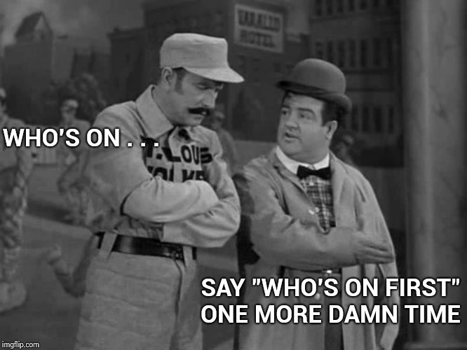 "A comedy classic , check it out |  WHO'S ON . . . SAY ""WHO'S ON FIRST"" ONE MORE DAMN TIME 