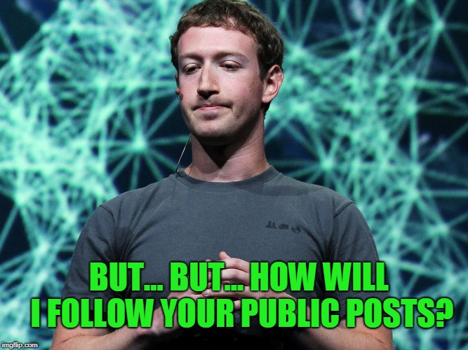 Zuckerberg | BUT... BUT... HOW WILL I FOLLOW YOUR PUBLIC POSTS? | image tagged in zuckerberg | made w/ Imgflip meme maker