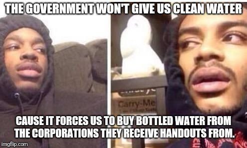 Hits blunt | THE GOVERNMENT WON'T GIVE US CLEAN WATER CAUSE IT FORCES US TO BUY BOTTLED WATER FROM THE CORPORATIONS THEY RECEIVE HANDOUTS FROM. | image tagged in hits blunt | made w/ Imgflip meme maker