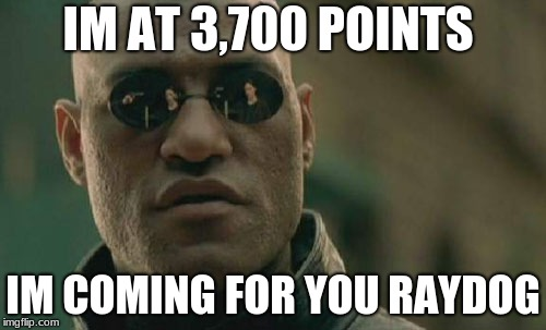 Matrix Morpheus Meme | IM AT 3,700 POINTS IM COMING FOR YOU RAYDOG | image tagged in memes,matrix morpheus | made w/ Imgflip meme maker