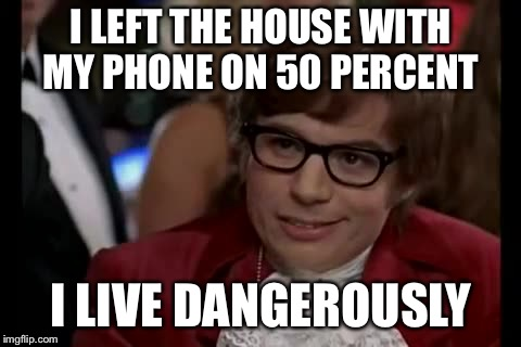 I Too Like To Live Dangerously | I LEFT THE HOUSE WITH MY PHONE ON 50 PERCENT I LIVE DANGEROUSLY | image tagged in memes,i too like to live dangerously | made w/ Imgflip meme maker
