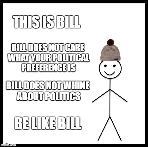 Be Like Bill |  THIS IS BILL; BILL DOES NOT CARE WHAT YOUR POLITICAL PREFERENCE IS; BILL DOES NOT WHINE ABOUT POLITICS; BE LIKE BILL | image tagged in memes,be like bill | made w/ Imgflip meme maker