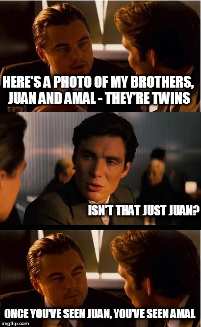 Inception Meme | HERE'S A PHOTO OF MY BROTHERS, JUAN AND AMAL - THEY'RE TWINS ISN'T THAT JUST JUAN? ONCE YOU'VE SEEN JUAN, YOU'VE SEEN AMAL | image tagged in memes,inception,twins | made w/ Imgflip meme maker