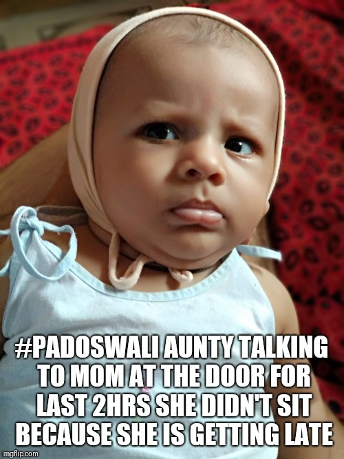 #Confused | #PADOSWALI AUNTY TALKING TO MOM AT THE DOOR FOR LAST 2HRS SHE DIDN'T SIT BECAUSE SHE IS GETTING LATE | image tagged in confused baby,annoyed | made w/ Imgflip meme maker