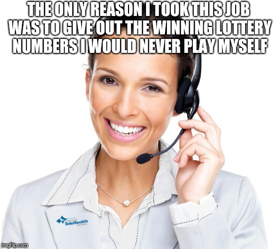 Secretly Sarcastic Call Center Woman | THE ONLY REASON I TOOK THIS JOB WAS TO GIVE OUT THE WINNING LOTTERY NUMBERS I WOULD NEVER PLAY MYSELF | image tagged in secretly sarcastic call center woman | made w/ Imgflip meme maker