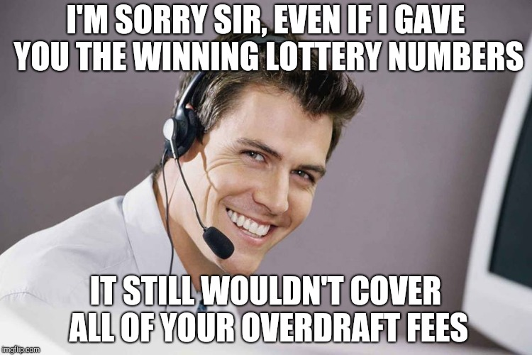 I'M SORRY SIR, EVEN IF I GAVE YOU THE WINNING LOTTERY NUMBERS IT STILL WOULDN'T COVER ALL OF YOUR OVERDRAFT FEES | image tagged in sarcastic call center guy | made w/ Imgflip meme maker