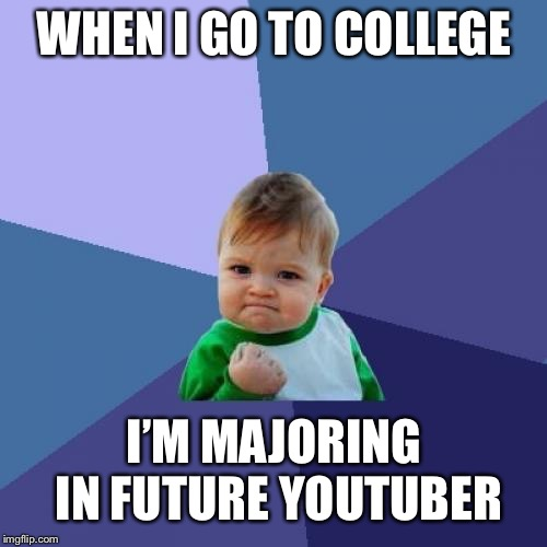 Success Kid Meme | WHEN I GO TO COLLEGE I'M MAJORING IN FUTURE YOUTUBER | image tagged in memes,success kid | made w/ Imgflip meme maker