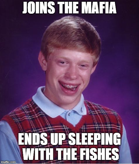 Bad Luck Brian Meme | JOINS THE MAFIA ENDS UP SLEEPING WITH THE FISHES | image tagged in memes,bad luck brian | made w/ Imgflip meme maker