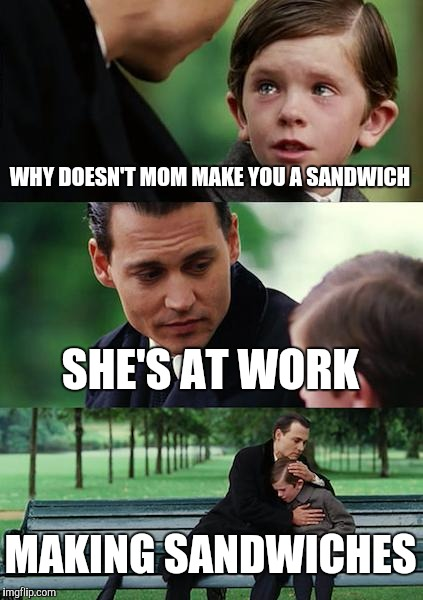 Finding Neverland Meme | WHY DOESN'T MOM MAKE YOU A SANDWICH SHE'S AT WORK MAKING SANDWICHES | image tagged in memes,finding neverland | made w/ Imgflip meme maker